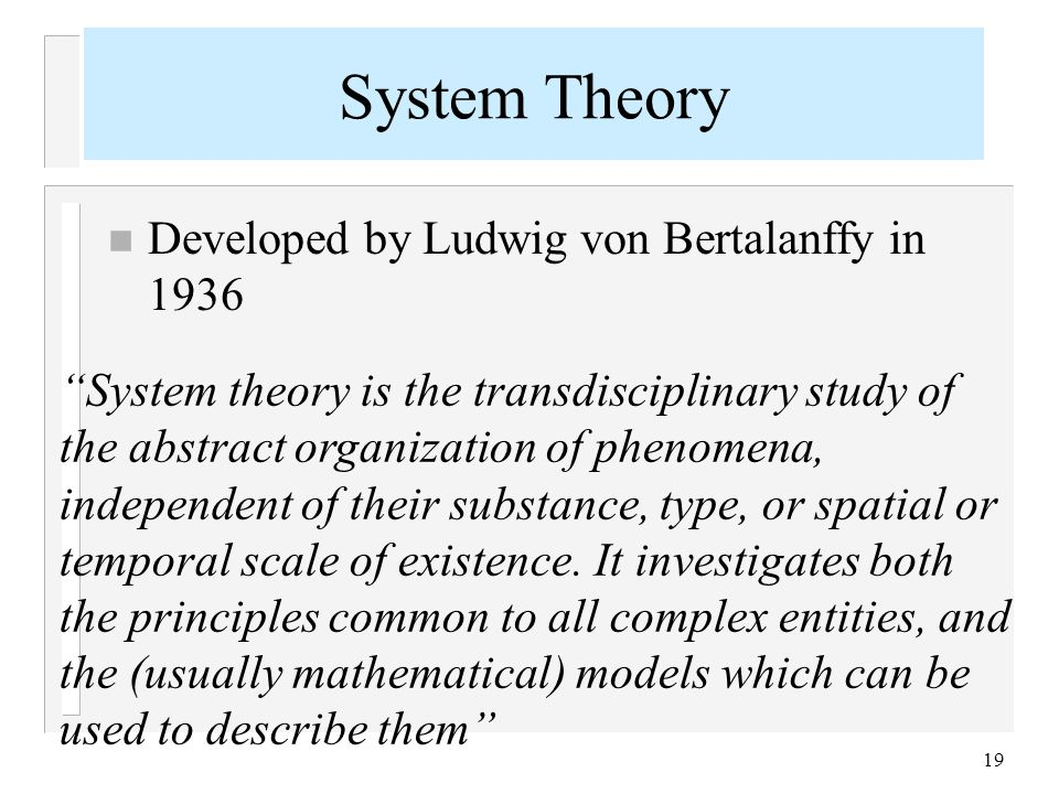 "19 n Developed by Ludwig von Bertalanffy in 1936 System Theory ""System theory is the transdisciplinary study of the abstract organization of phenomena"