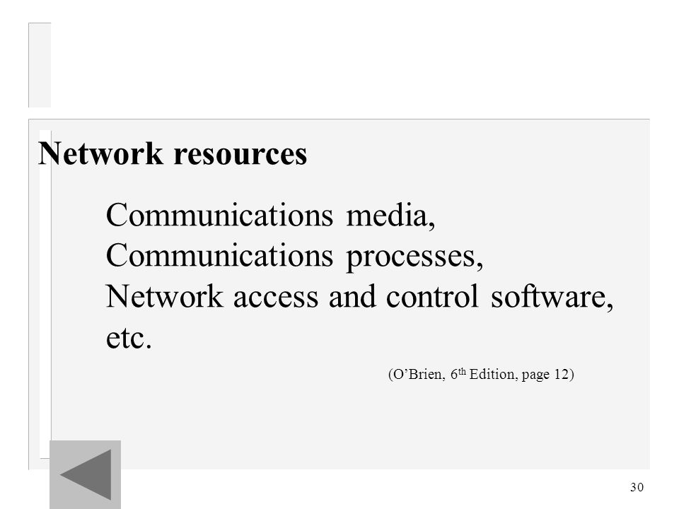 30 Network resources Communications media, Communications processes, Network access and control software, etc. (O'Brien, 6 th Edition, page 12)