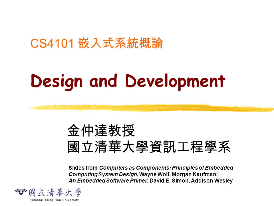 CS4101 嵌入式系統概論 Design and Development 金仲達教授 國立清華大學資訊工程學系 Slides from Computers as Components: Principles of Embedded Computing System Design, Wayne Wo