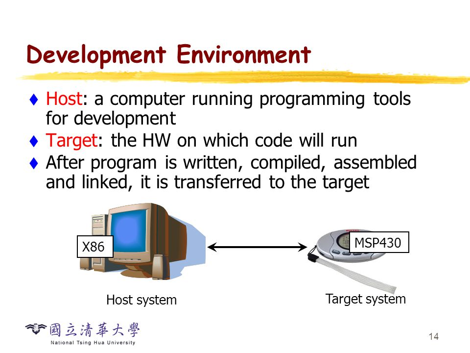 14 Development Environment  Host: a computer running programming tools for development  Target: the HW on which code will run  After program is wri
