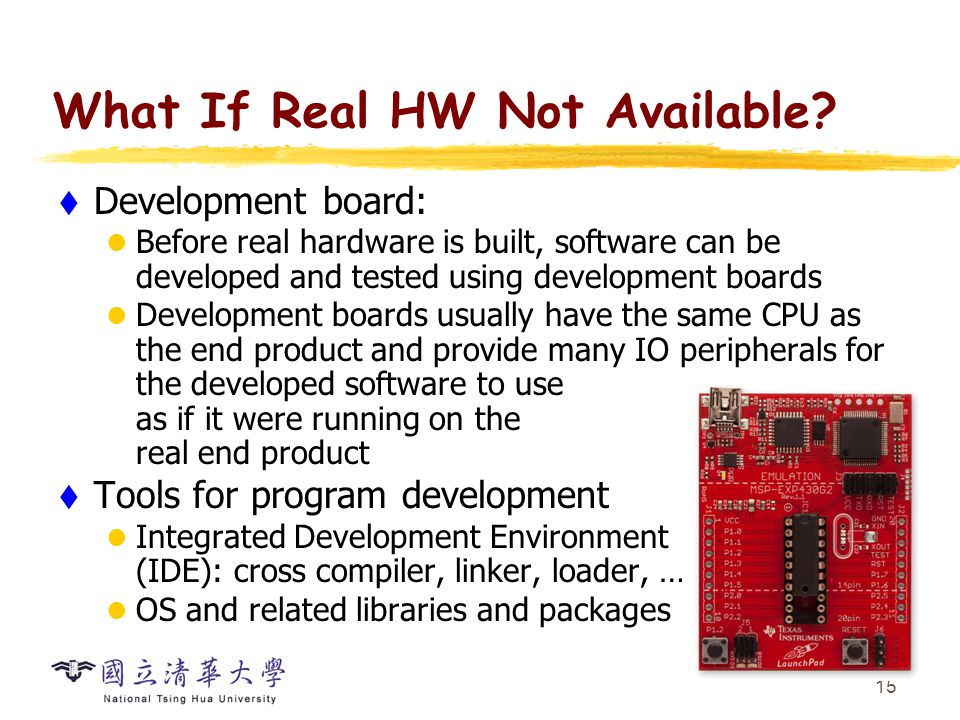 15 What If Real HW Not Available?  Development board: Before real hardware is built, software can be developed and tested using development boards De