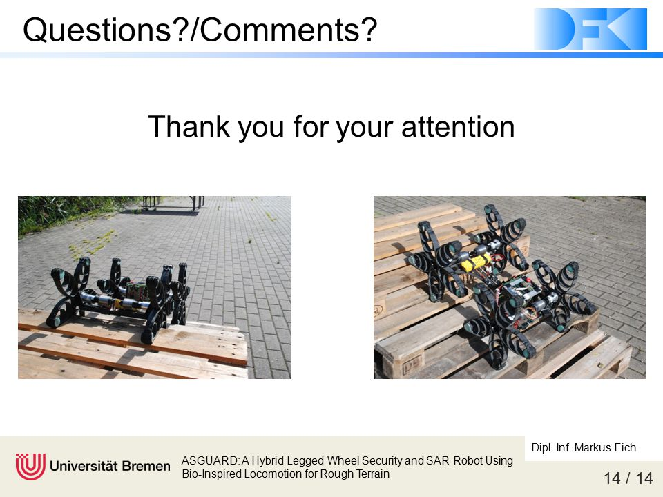 14 / 14 ASGUARD: A Hybrid Legged-Wheel Security and SAR-Robot Using Bio-Inspired Locomotion for Rough Terrain Dipl. Inf. Markus Eich Questions?/Commen
