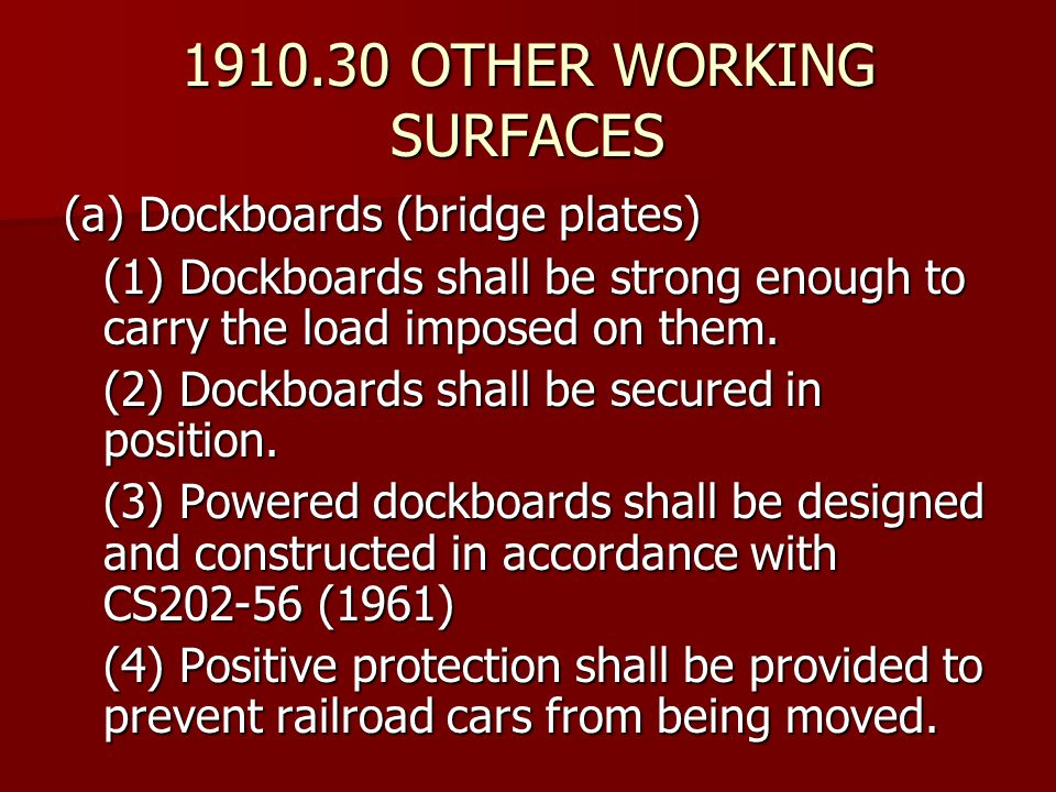 1910.30 OTHER WORKING SURFACES (a) Dockboards (bridge plates) (1) Dockboards shall be strong enough to carry the load imposed on them. (2) Dockboards