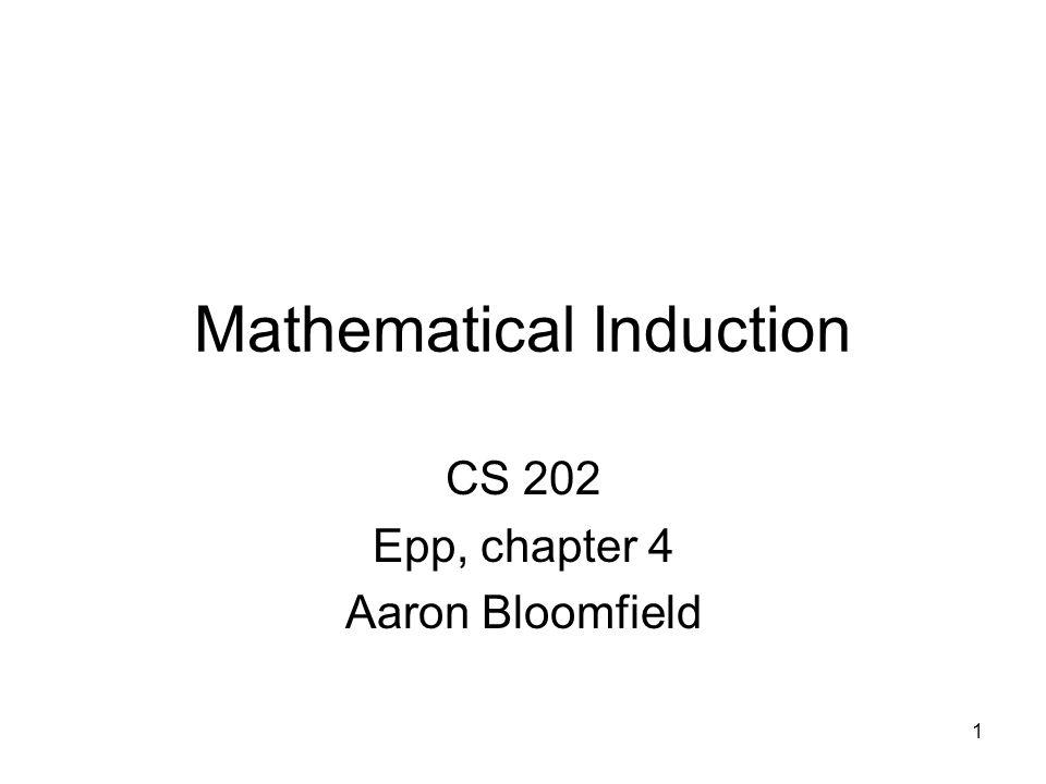 1 Mathematical Induction CS 202 Epp, chapter 4 Aaron Bloomfield