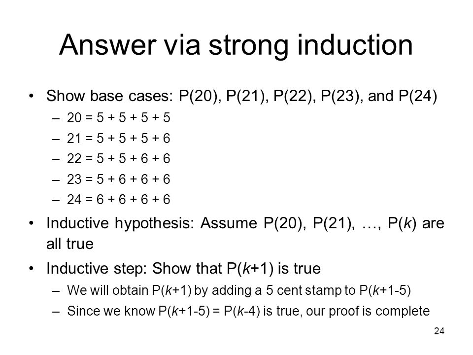 24 Answer via strong induction Show base cases: P(20), P(21), P(22), P(23), and P(24) –20 = 5 + 5 + 5 + 5 –21 = 5 + 5 + 5 + 6 –22 = 5 + 5 + 6 + 6 –23 = 5 + 6 + 6 + 6 –24 = 6 + 6 + 6 + 6 Inductive hypothesis: Assume P(20), P(21), …, P(k) are all true Inductive step: Show that P(k+1) is true –We will obtain P(k+1) by adding a 5 cent stamp to P(k+1-5) –Since we know P(k+1-5) = P(k-4) is true, our proof is complete