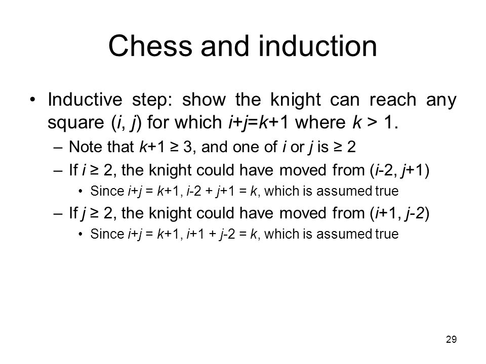 29 Chess and induction Inductive step: show the knight can reach any square (i, j) for which i+j=k+1 where k > 1.
