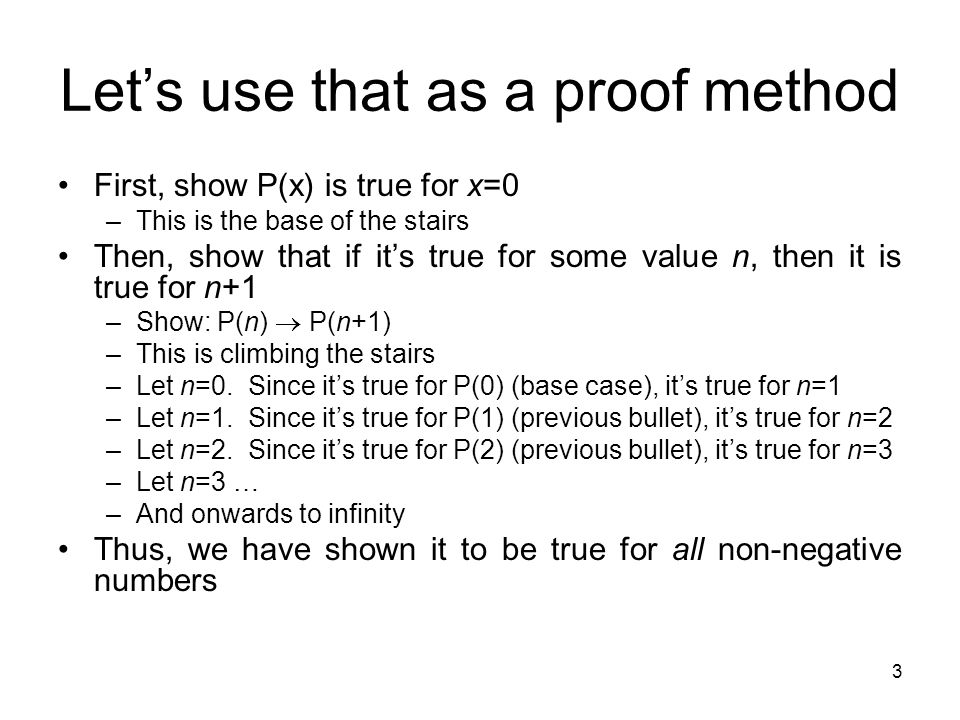 3 Let's use that as a proof method First, show P(x) is true for x=0 –This is the base of the stairs Then, show that if it's true for some value n, then it is true for n+1 –Show: P(n)  P(n+1) –This is climbing the stairs –Let n=0.