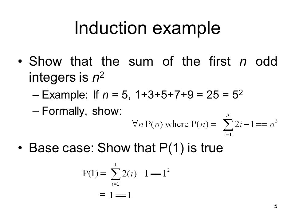 5 Show that the sum of the first n odd integers is n 2 –Example: If n = 5, 1+3+5+7+9 = 25 = 5 2 –Formally, show: Base case: Show that P(1) is true Induction example