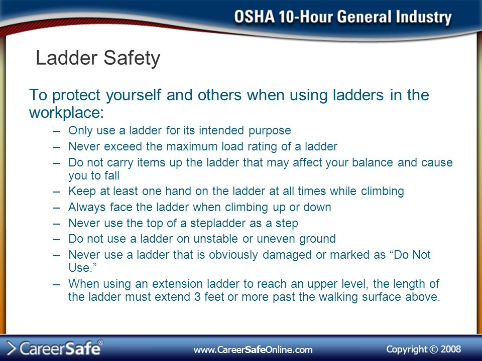 Copyright © 2008 www.CareerSafeOnline.com Ladder Safety To protect yourself and others when using ladders in the workplace: –Only use a ladder for its intended purpose –Never exceed the maximum load rating of a ladder –Do not carry items up the ladder that may affect your balance and cause you to fall –Keep at least one hand on the ladder at all times while climbing –Always face the ladder when climbing up or down –Never use the top of a stepladder as a step –Do not use a ladder on unstable or uneven ground –Never use a ladder that is obviously damaged or marked as Do Not Use. –When using an extension ladder to reach an upper level, the length of the ladder must extend 3 feet or more past the walking surface above.