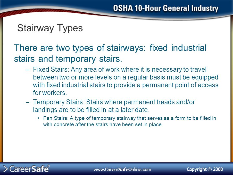 Copyright © 2008 www.CareerSafeOnline.com Stairway Types There are two types of stairways: fixed industrial stairs and temporary stairs.