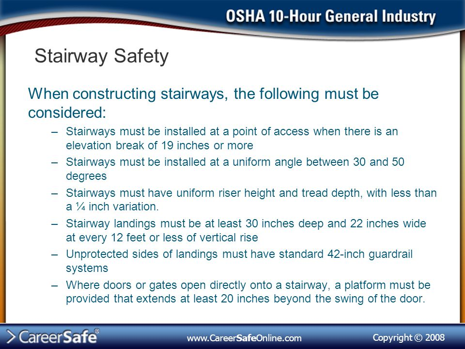 Copyright © 2008 www.CareerSafeOnline.com Stairway Safety When constructing stairways, the following must be considered: –Stairways must be installed at a point of access when there is an elevation break of 19 inches or more –Stairways must be installed at a uniform angle between 30 and 50 degrees –Stairways must have uniform riser height and tread depth, with less than a ¼ inch variation.