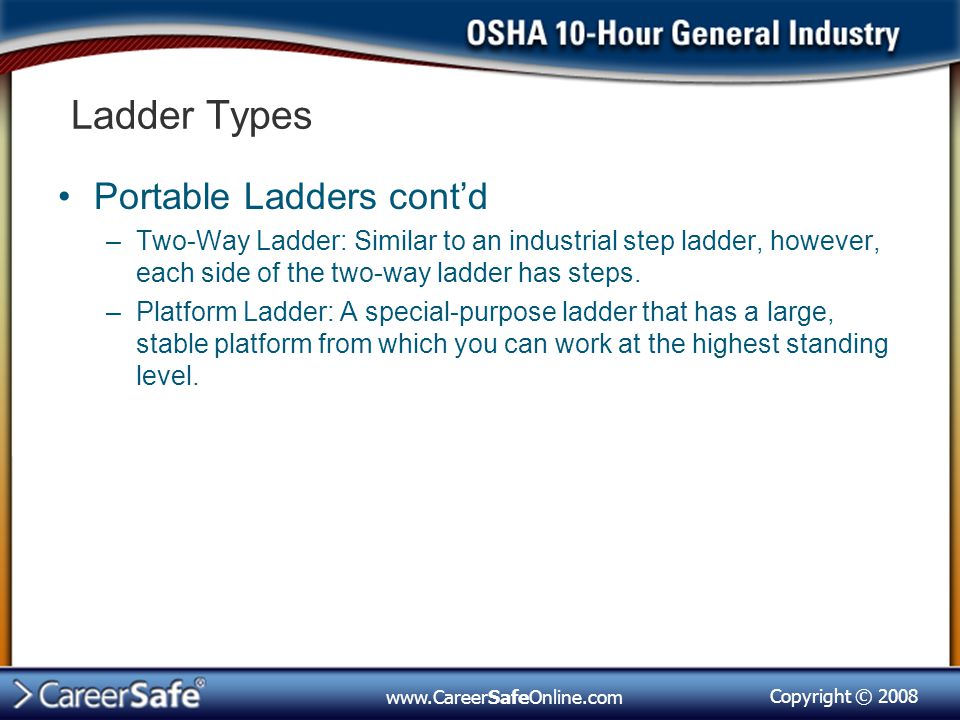 Copyright © 2008 www.CareerSafeOnline.com Ladder Types Portable Ladders cont'd –Two-Way Ladder: Similar to an industrial step ladder, however, each side of the two-way ladder has steps.
