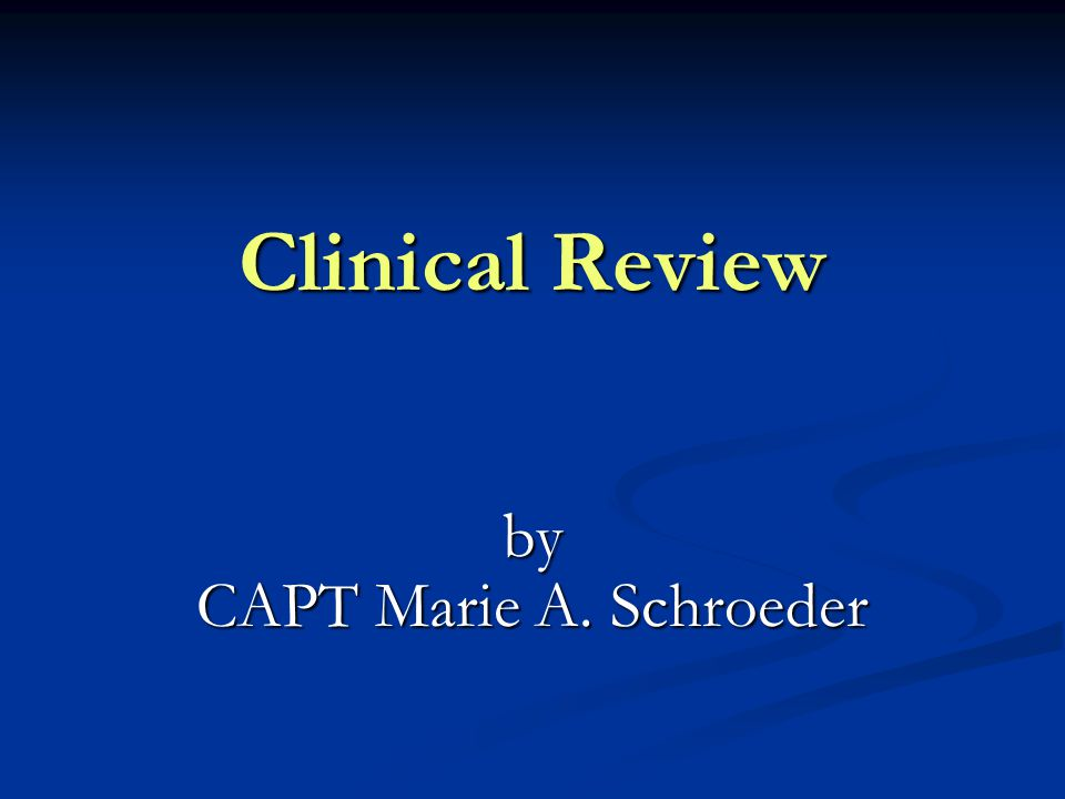 Clinical Review by CAPT Marie A. Schroeder
