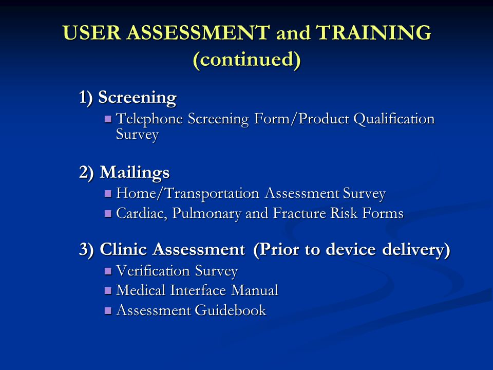 USER ASSESSMENT and TRAINING (continued) 1) Screening Telephone Screening Form/Product Qualification Survey Telephone Screening Form/Product Qualification Survey 2) Mailings Home/Transportation Assessment Survey Home/Transportation Assessment Survey Cardiac, Pulmonary and Fracture Risk Forms Cardiac, Pulmonary and Fracture Risk Forms 3) Clinic Assessment (Prior to device delivery) Verification Survey Verification Survey Medical Interface Manual Medical Interface Manual Assessment Guidebook Assessment Guidebook