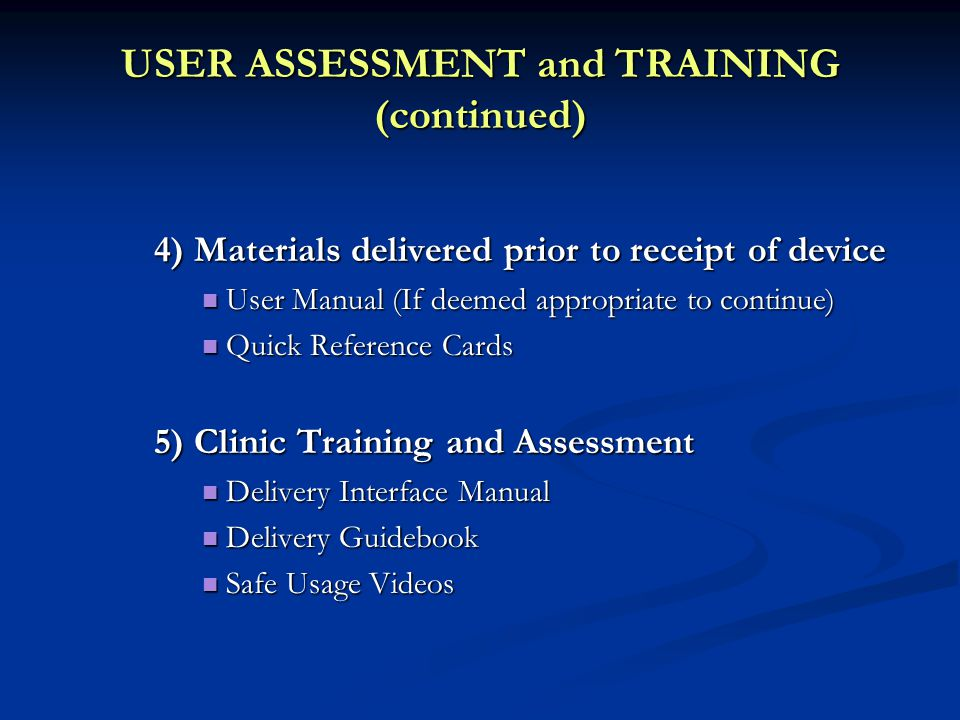 USER ASSESSMENT and TRAINING (continued) 4) Materials delivered prior to receipt of device User Manual (If deemed appropriate to continue) User Manual