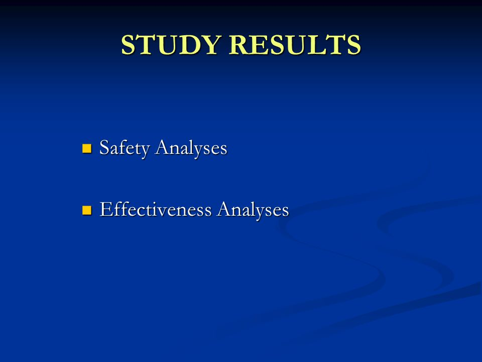 STUDY RESULTS Safety Analyses Safety Analyses Effectiveness Analyses Effectiveness Analyses