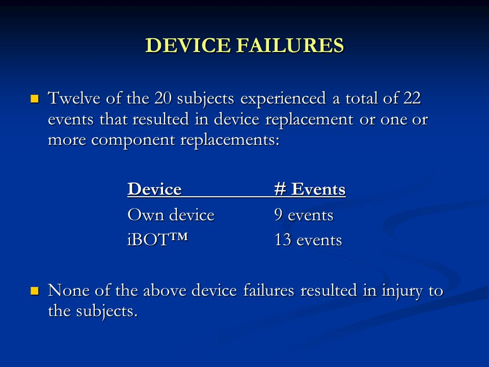 DEVICE FAILURES Twelve of the 20 subjects experienced a total of 22 events that resulted in device replacement or one or more component replacements: Twelve of the 20 subjects experienced a total of 22 events that resulted in device replacement or one or more component replacements: Device# Events Own device 9 events iBOT™13 events None of the above device failures resulted in injury to the subjects.