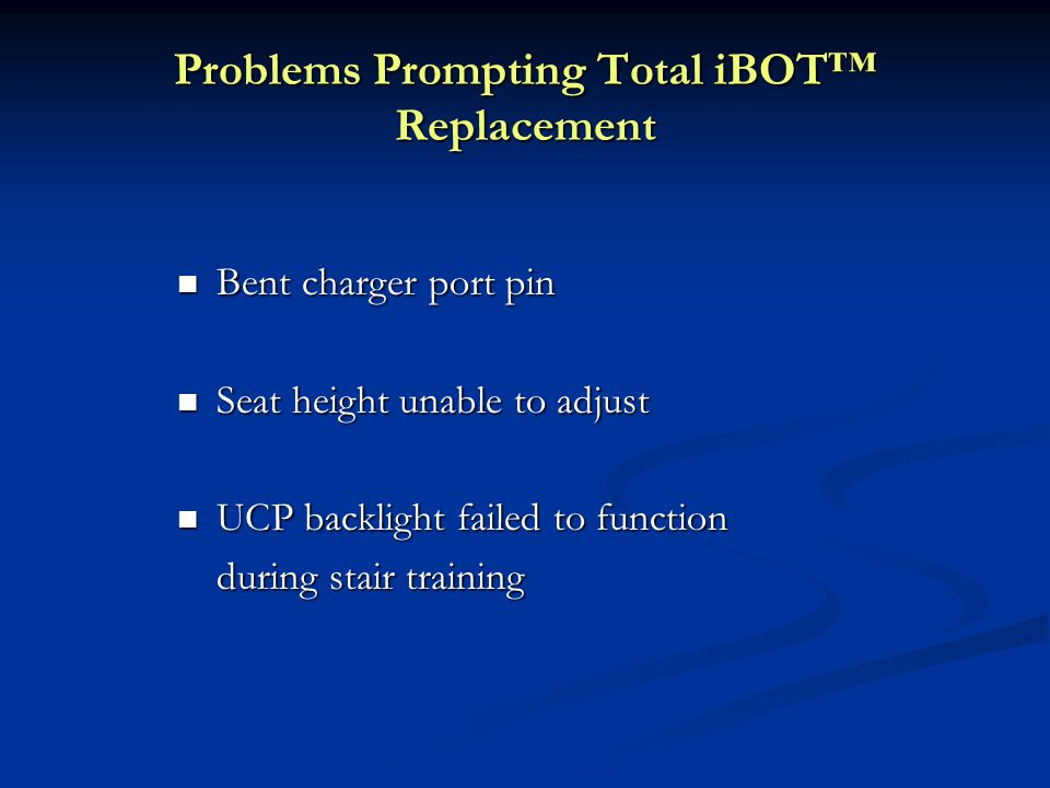 Problems Prompting Total iBOT™ Replacement Bent charger port pin Bent charger port pin Seat height unable to adjust Seat height unable to adjust UCP backlight failed to function UCP backlight failed to function during stair training