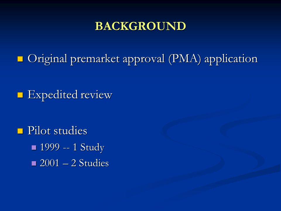 BACKGROUND Original premarket approval (PMA) application Original premarket approval (PMA) application Expedited review Expedited review Pilot studies