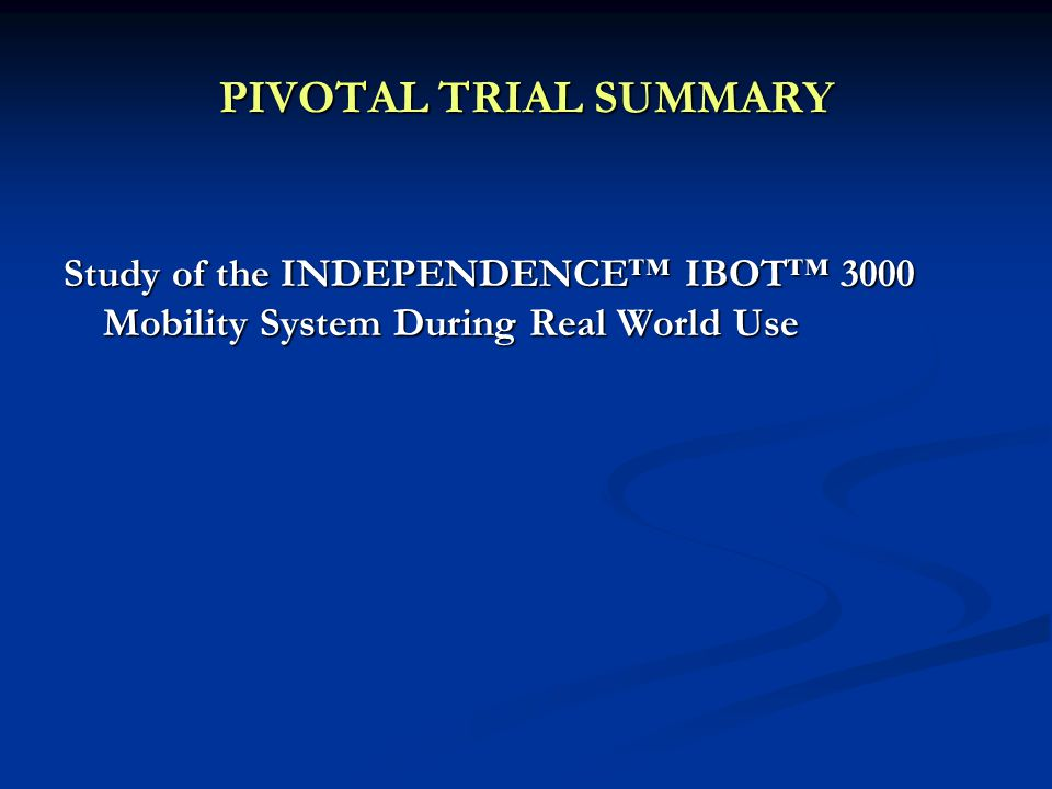 PIVOTAL TRIAL SUMMARY Study of the INDEPENDENCE™ IBOT™ 3000 Mobility System During Real World Use
