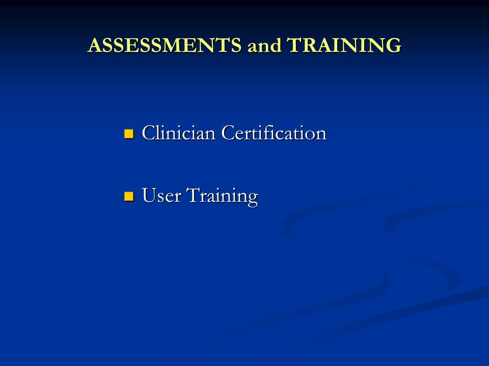 ASSESSMENTS and TRAINING Clinician Certification Clinician Certification User Training User Training