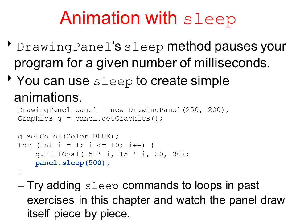 Animation with sleep  DrawingPanel s sleep method pauses your program for a given number of milliseconds.
