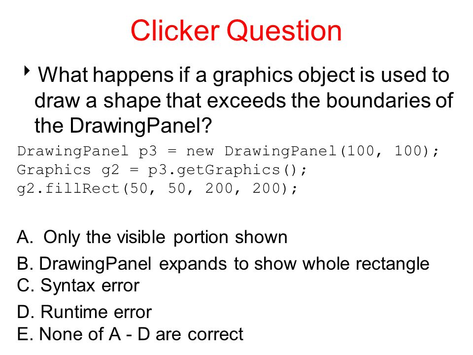 Clicker Question  What happens if a graphics object is used to draw a shape that exceeds the boundaries of the DrawingPanel.