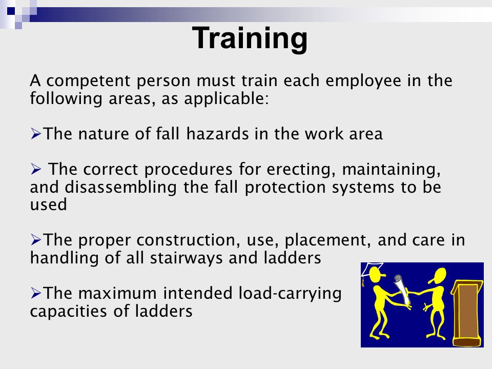 A competent person must train each employee in the following areas, as applicable:  The nature of fall hazards in the work area  The correct procedures for erecting, maintaining, and disassembling the fall protection systems to be used  The proper construction, use, placement, and care in handling of all stairways and ladders  The maximum intended load-carrying capacities of ladders Training