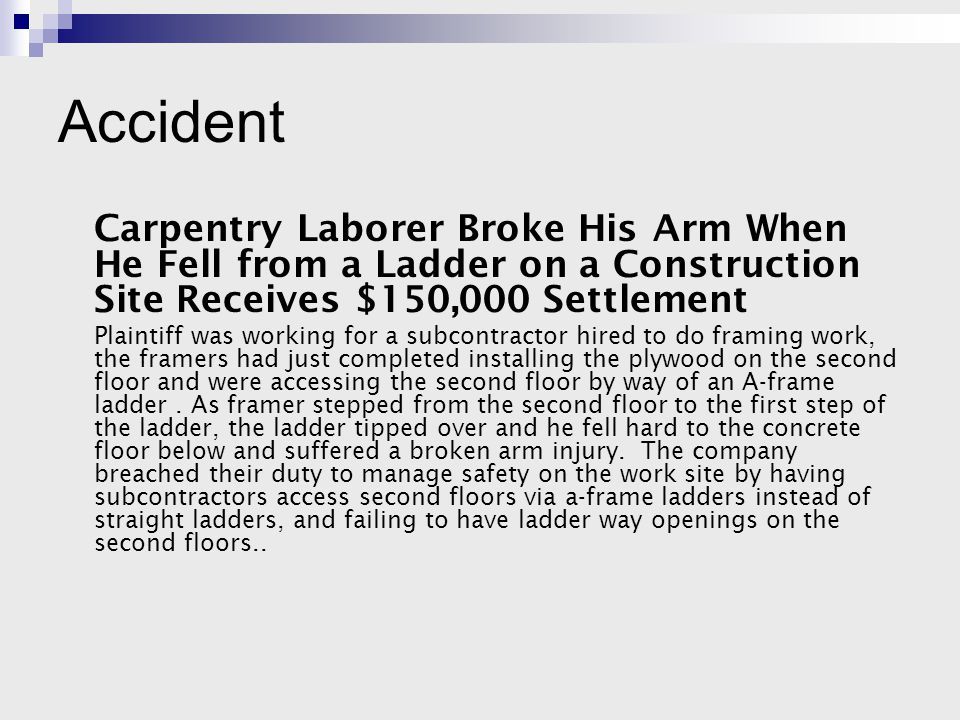 Accident Carpentry Laborer Broke His Arm When He Fell from a Ladder on a Construction Site Receives $150,000 Settlement Plaintiff was working for a subcontractor hired to do framing work, the framers had just completed installing the plywood on the second floor and were accessing the second floor by way of an A-frame ladder.