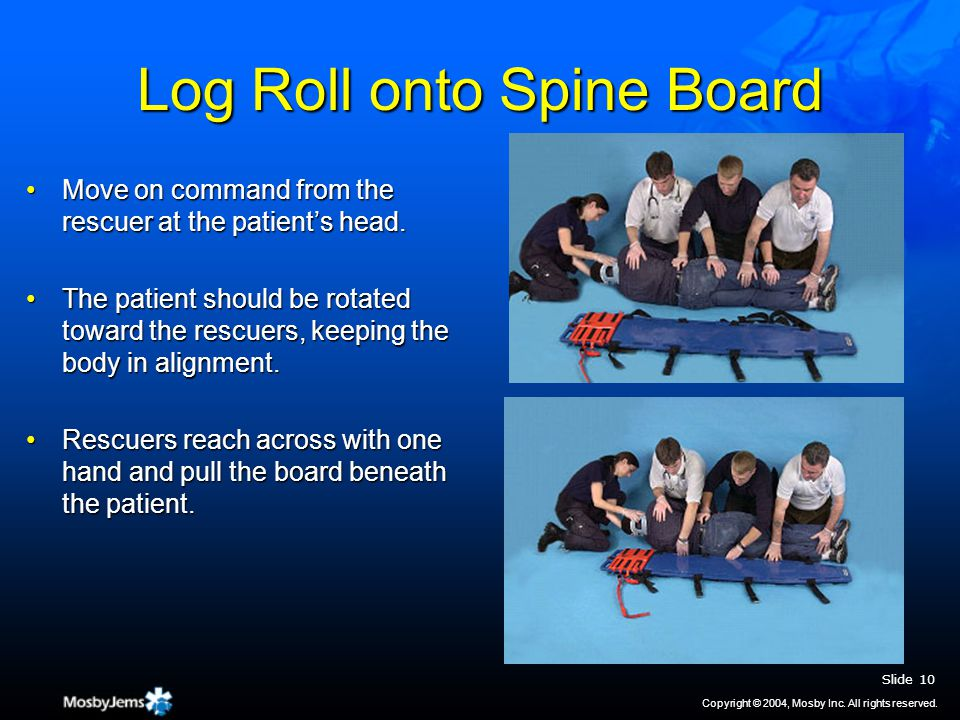 Log Roll onto Spine Board Move on command from the rescuer at the patient's head.Move on command from the rescuer at the patient's head.