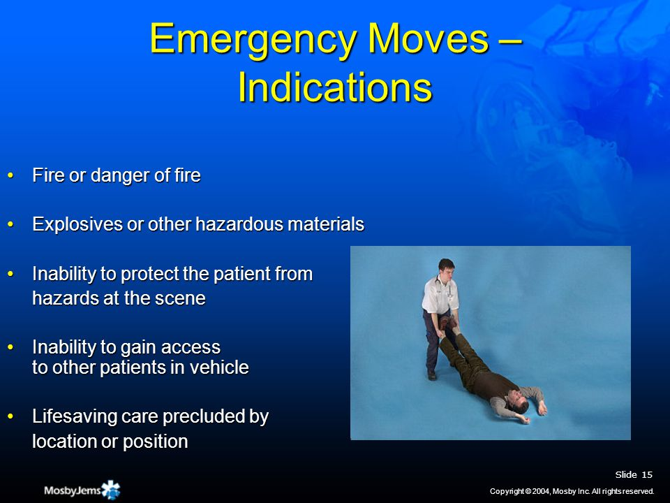 Emergency Moves – Indications Fire or danger of fireFire or danger of fire Explosives or other hazardous materialsExplosives or other hazardous materials Inability to protect the patient fromInability to protect the patient from hazards at the scene Inability to gain access to other patients in vehicleInability to gain access to other patients in vehicle Lifesaving care precluded byLifesaving care precluded by location or position Slide 15 Copyright © 2004, Mosby Inc.