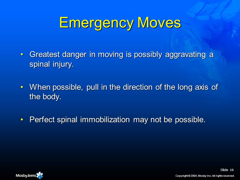 Emergency Moves Greatest danger in moving is possibly aggravating a spinal injury.Greatest danger in moving is possibly aggravating a spinal injury.