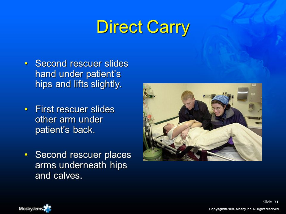 Direct Carry Second rescuer slides hand under patient's hips and lifts slightly.Second rescuer slides hand under patient's hips and lifts slightly.
