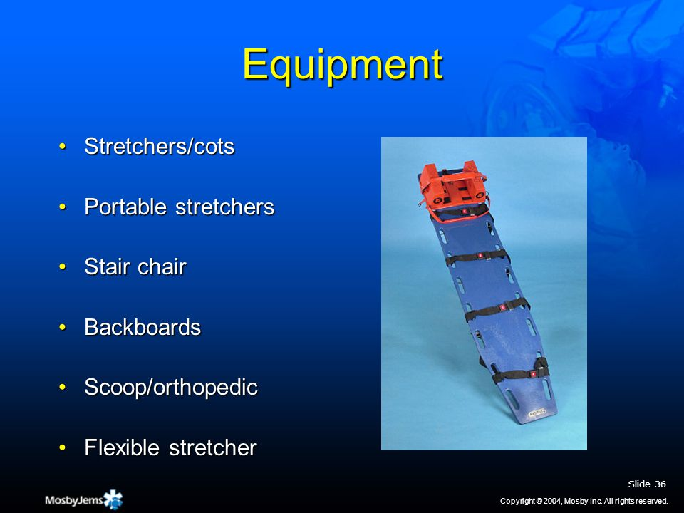 Equipment Stretchers/cotsStretchers/cots Portable stretchersPortable stretchers Stair chairStair chair BackboardsBackboards Scoop/orthopedicScoop/orthopedic Flexible stretcherFlexible stretcher Slide 36 Copyright © 2004, Mosby Inc.