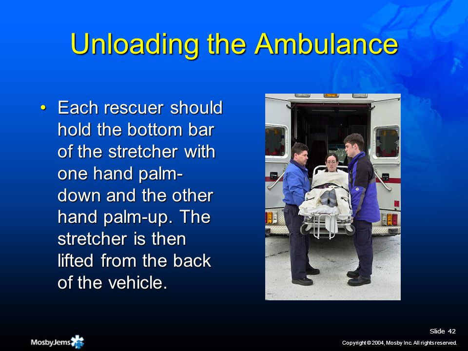 Unloading the Ambulance Each rescuer should hold the bottom bar of the stretcher with one hand palm- down and the other hand palm-up.