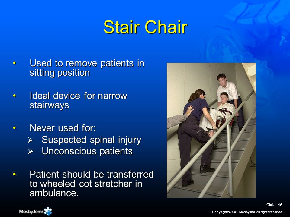 Stair Chair Used to remove patients in sitting positionUsed to remove patients in sitting position Ideal device for narrow stairwaysIdeal device for narrow stairways Never used for:Never used for:  Suspected spinal injury  Unconscious patients Patient should be transferred to wheeled cot stretcher in ambulance.Patient should be transferred to wheeled cot stretcher in ambulance.