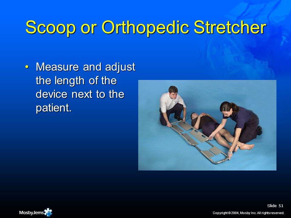 Scoop or Orthopedic Stretcher Measure and adjust the length of the device next to the patient.Measure and adjust the length of the device next to the patient.