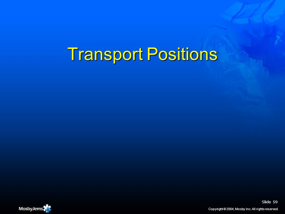 Transport Positions Slide 59 Copyright © 2004, Mosby Inc. All rights reserved.