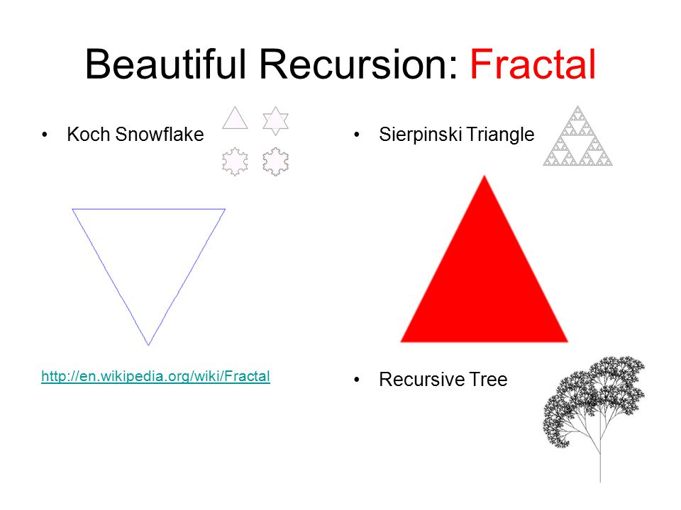 Sierpinski Triangle Recursive Tree Koch Snowflake http://en.wikipedia.org/wiki/Fractal Beautiful Recursion: Fractal