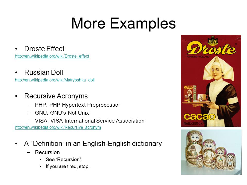 More Examples Droste Effect http://en.wikipedia.org/wiki/Droste_effect Russian Doll http://en.wikipedia.org/wiki/Matryoshka_doll Recursive Acronyms –PHP: PHP Hypertext Preprocessor –GNU: GNU's Not Unix –VISA: VISA International Service Association http://en.wikipedia.org/wiki/Recursive_acronym A Definition in an English-English dictionary –Recursion See Recursion .