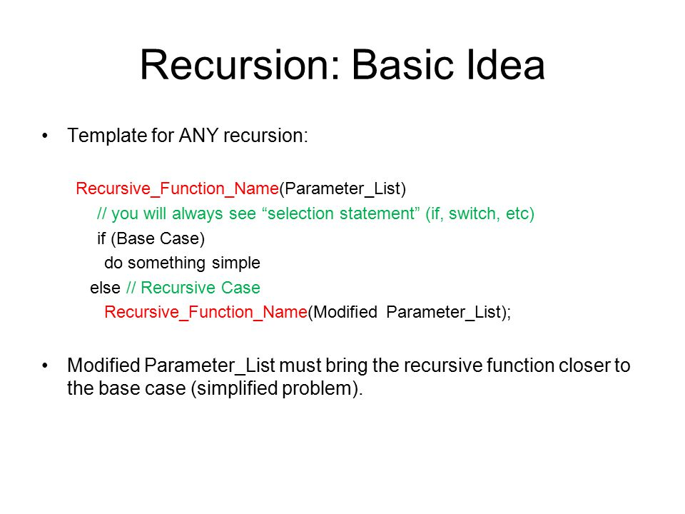 Recursion: Basic Idea Template for ANY recursion: Recursive_Function_Name(Parameter_List) // you will always see selection statement (if, switch, etc) if (Base Case) do something simple else // Recursive Case Recursive_Function_Name(Modified Parameter_List); Modified Parameter_List must bring the recursive function closer to the base case (simplified problem).