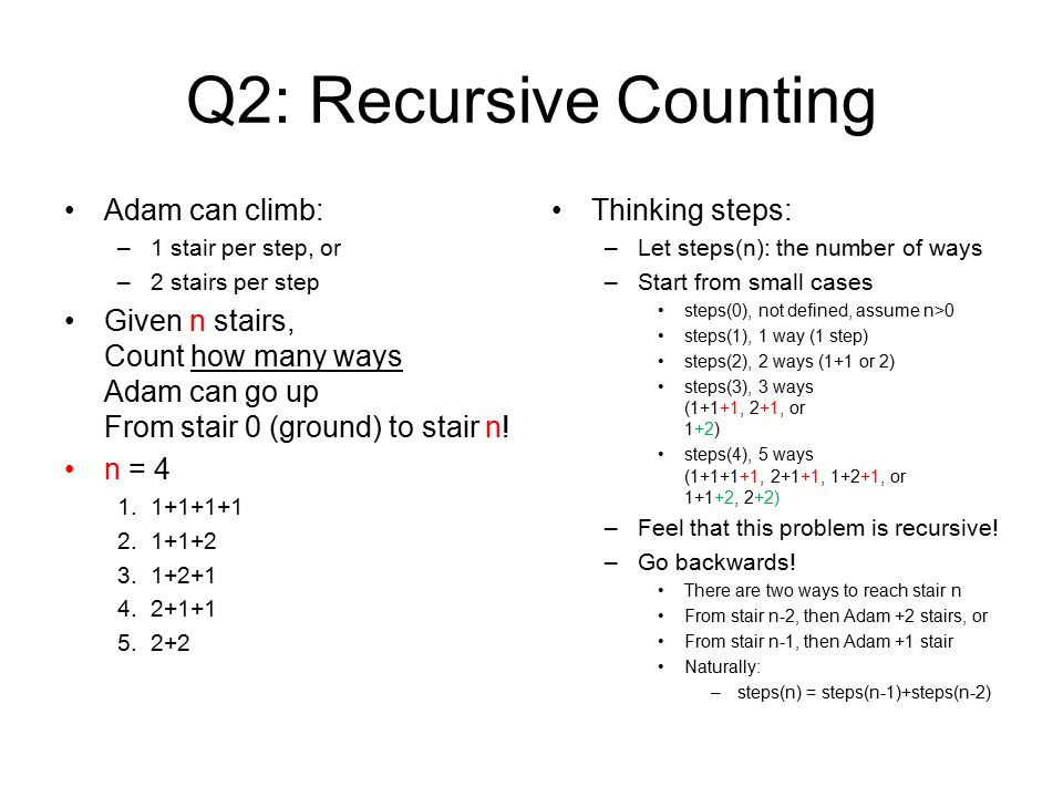 Q2: Recursive Counting Adam can climb: –1 stair per step, or –2 stairs per step Given n stairs, Count how many ways Adam can go up From stair 0 (ground) to stair n.
