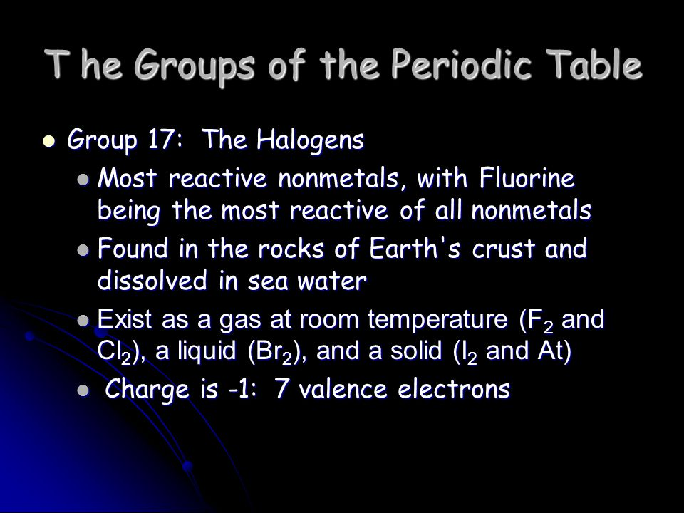 T he Groups of the Periodic Table Group 17: The Halogens Group 17: The Halogens Most reactive nonmetals, with Fluorine being the most reactive of all