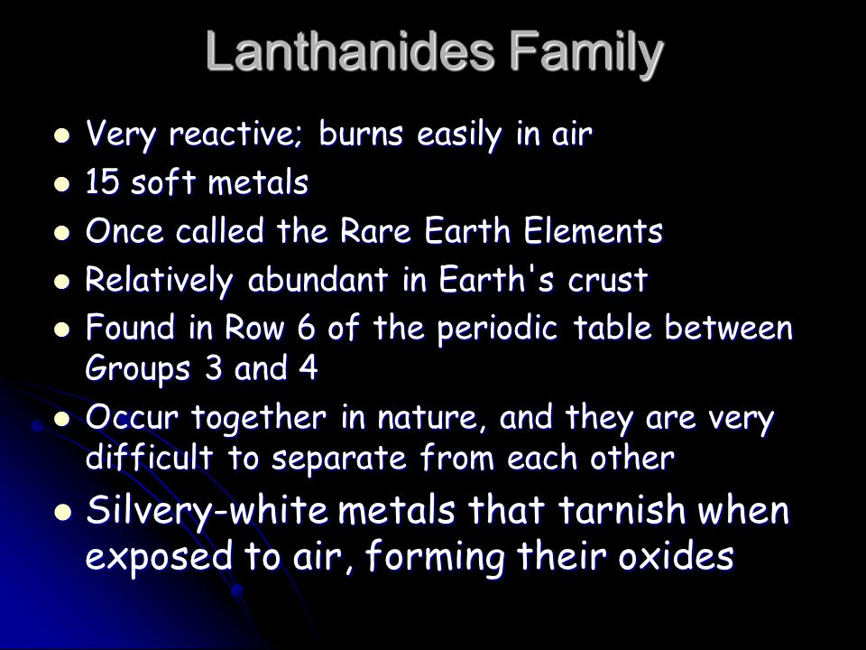 Lanthanides Family Very reactive; burns easily in air Very reactive; burns easily in air 15 soft metals 15 soft metals Once called the Rare Earth Elements Once called the Rare Earth Elements Relatively abundant in Earth s crust Relatively abundant in Earth s crust Found in Row 6 of the periodic table between Groups 3 and 4 Found in Row 6 of the periodic table between Groups 3 and 4 Occur together in nature, and they are very difficult to separate from each other Occur together in nature, and they are very difficult to separate from each other Silvery-white metals that tarnish when exposed to air, forming their oxides Silvery-white metals that tarnish when exposed to air, forming their oxides