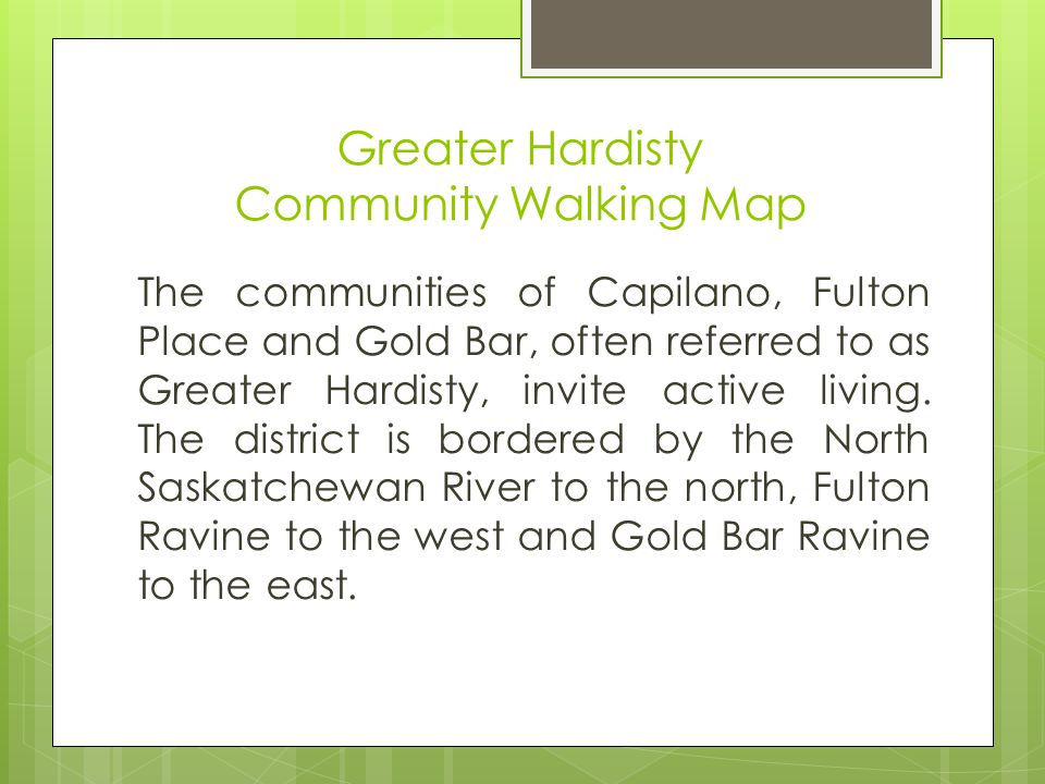 Greater Hardisty Community Walking Map The communities of Capilano, Fulton Place and Gold Bar, often referred to as Greater Hardisty, invite active living.