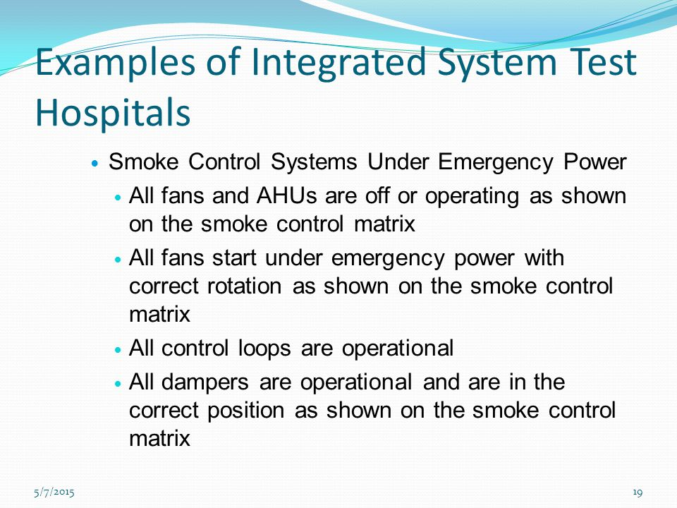 Examples of Integrated System Test Hospitals Smoke Control Systems Under Emergency Power All fans and AHUs are off or operating as shown on the smoke control matrix All fans start under emergency power with correct rotation as shown on the smoke control matrix All control loops are operational All dampers are operational and are in the correct position as shown on the smoke control matrix 5/7/201519