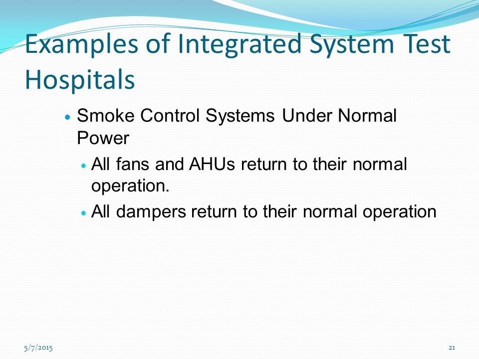Examples of Integrated System Test Hospitals Smoke Control Systems Under Normal Power All fans and AHUs return to their normal operation.