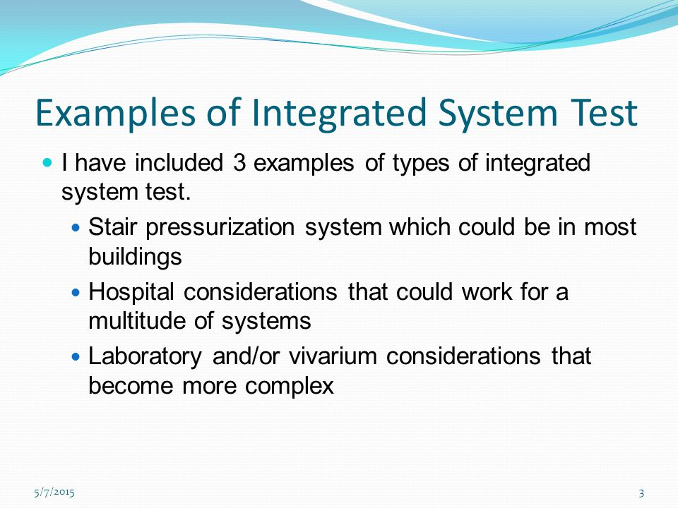 Examples of Integrated System Test I have included 3 examples of types of integrated system test.