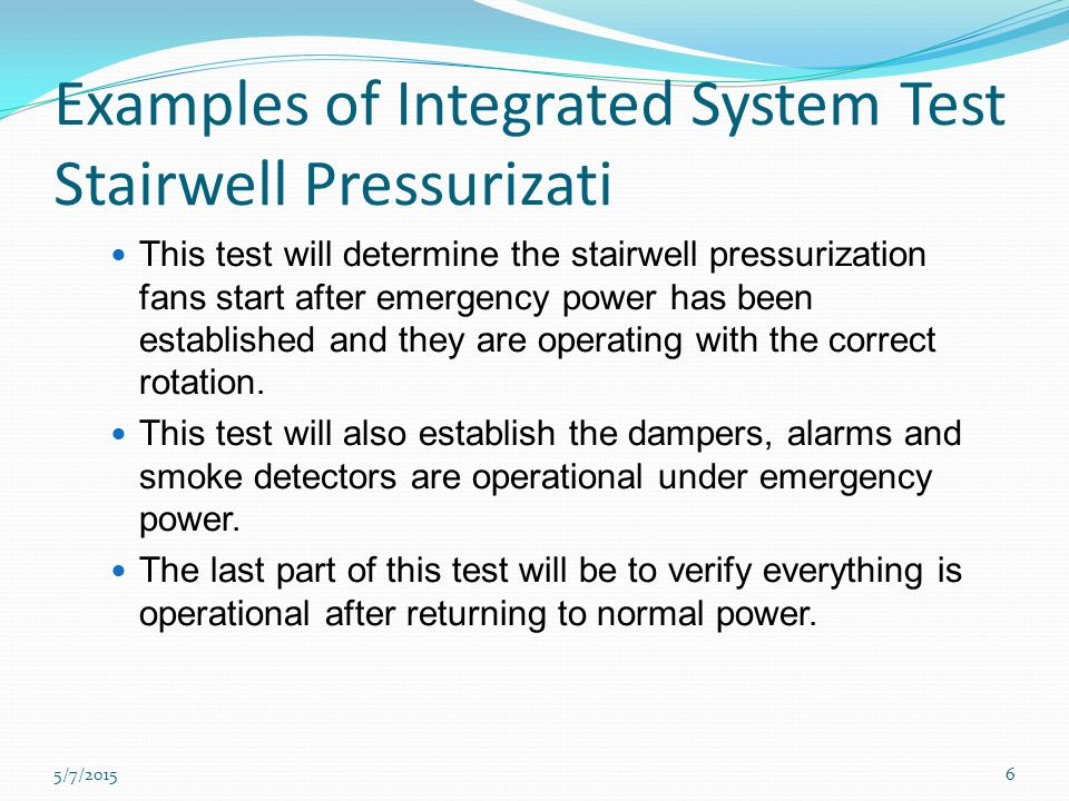 Examples of Integrated System Test Stairwell Pressurizati This test will determine the stairwell pressurization fans start after emergency power has been established and they are operating with the correct rotation.