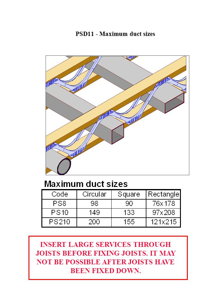 PSD11 - Maximum duct sizes INSERT LARGE SERVICES THROUGH JOISTS BEFORE FIXING JOISTS.